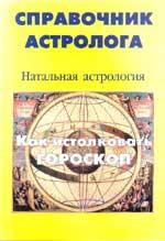 Справочник астролога 1.  Натальная астрология. Как истолковать гороскоп.